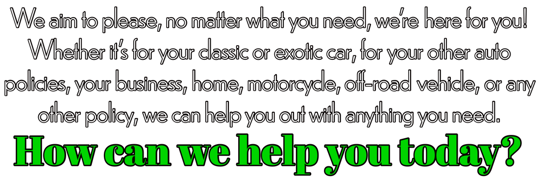 We aim to please, no matter what you need, we're here for you! Whether it's for your classic or exotic car, for your other auto policies, your business, home, motorcycle, off-road vehicle, or any other policy, we can help you out with anything you need. How can we help you today?